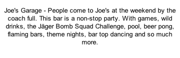 Joe's Garage - People come to Joe's at the weekend by the coach full. This bar is a non-stop party. With games, wild drinks, the Jäger Bomb Squad Challenge, pool, beer pong, flaming bars, theme nights, bar top dancing and so much more.